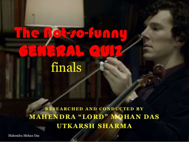"""The Not-so-funny General Quiz finals  RESEARCHED AND CONDUCTED BY  MAHENDRA """"LORD"""" MOHAN DAS UTKARSH SHARMA Mahendra Mohan..."""
