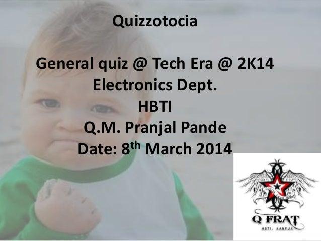 Quizzotocia General quiz @ Tech Era @ 2K14 Electronics Dept. HBTI Q.M. Pranjal Pande Date: 8th March 2014