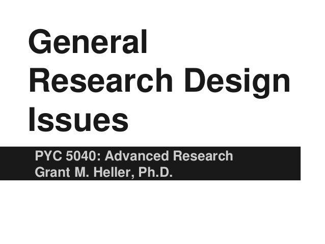 GeneralResearch DesignIssuesPYC 5040: Advanced ResearchGrant M. Heller, Ph.D.