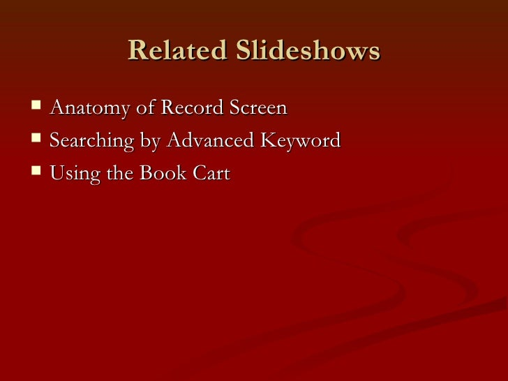 Related Slideshows <ul><li>Anatomy of Record Screen </li></ul><ul><li>Searching by Advanced Keyword </li></ul><ul><li>Usin...