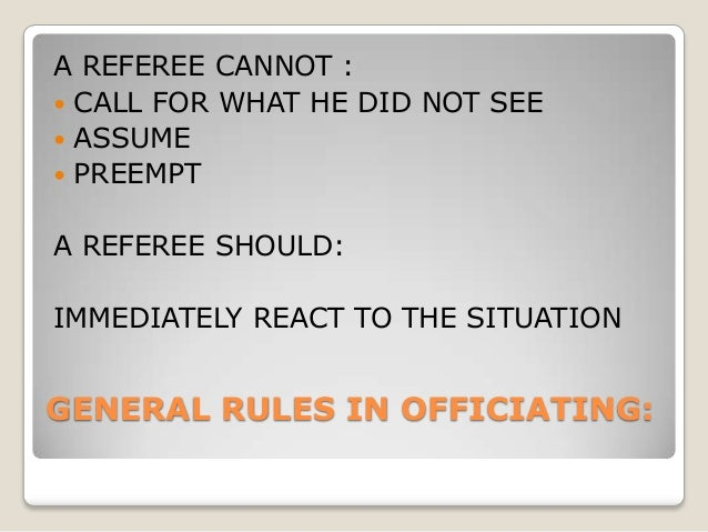 GENERAL RULES IN OFFICIATING: A REFEREE CANNOT :  CALL FOR WHAT HE DID NOT SEE  ASSUME  PREEMPT A REFEREE SHOULD: IMMED...