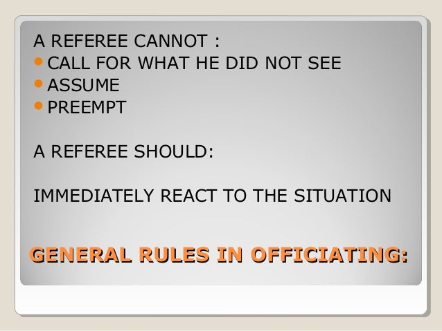 A REFEREE CANNOT : CALL FOR WHAT HE DID NOT SEE ASSUME PREEMPT A REFEREE SHOULD: IMMEDIATELY REACT TO THE SITUATION  GE...