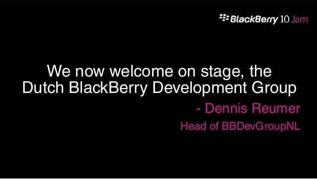 We now welcome on stage, theDutch BlackBerry Development Group                     - Dennis Reumer                   Head ...