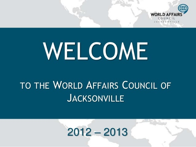 WELCOMETO THE   WORLD AFFAIRS COUNCIL OF           JACKSONVILLE           2012 – 2013