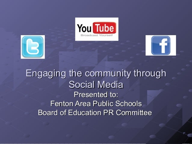 Engaging the community through Social Media Presented to: Fenton Area Public Schools Board of Education PR Committee