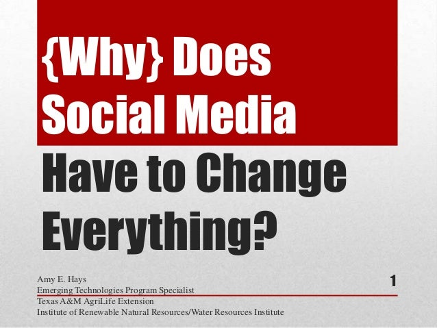 {Why} DoesSocial MediaHave to ChangeEverything?Amy E. HaysEmerging Technologies Program SpecialistTexas A&M AgriLife Exten...