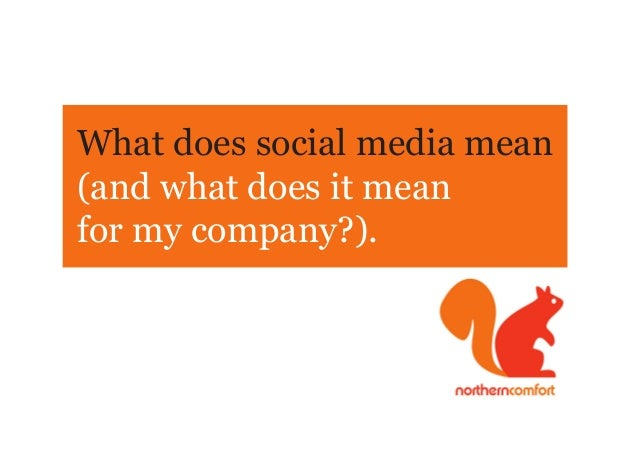 What does social media mean(and what does it meanfor my company?).