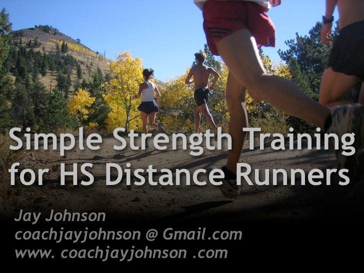 Simple Strength Training for HS Distance Runners Jay Johnson coachjayjohnson @ Gmail.com www. coachjayjohnson .com