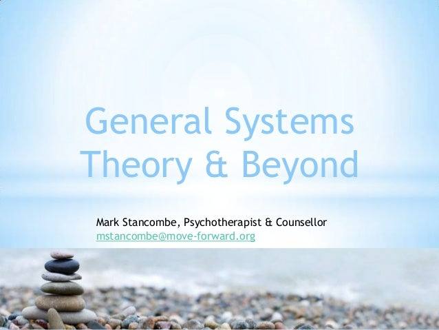 General Systems Theory & Beyond Mark Stancombe, Psychotherapist & Counsellor mstancombe@move-forward.org