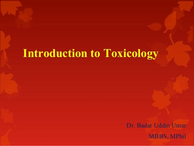 Introduction to Toxicology  Dr. Badar Uddin Umar MBBS, MPhil