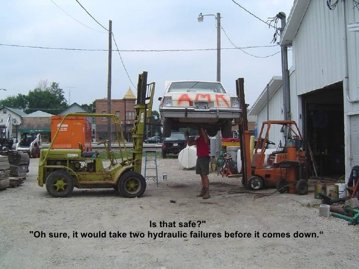 """Is that safe?"""" """"Oh sure, it would take two hydraulic failures before it comes down."""""""