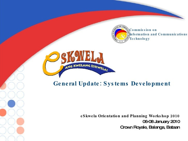 General Update: Systems Development eSkwela Orientation and Planning Workshop 2010 06-08 January 2010 Crown Royale, Balang...
