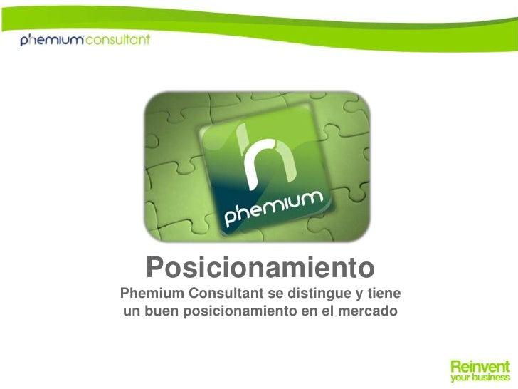Posicionamiento <br />PhemiumConsultant se distingue y tiene <br />un buen posicionamiento en el mercado<br />