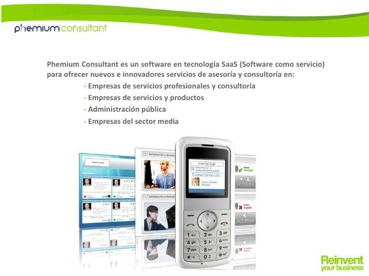 Phemium Consultant es un software en tecnología SaaS (Software como servicio) para ofrecer nuevos e innovadores servicios ...