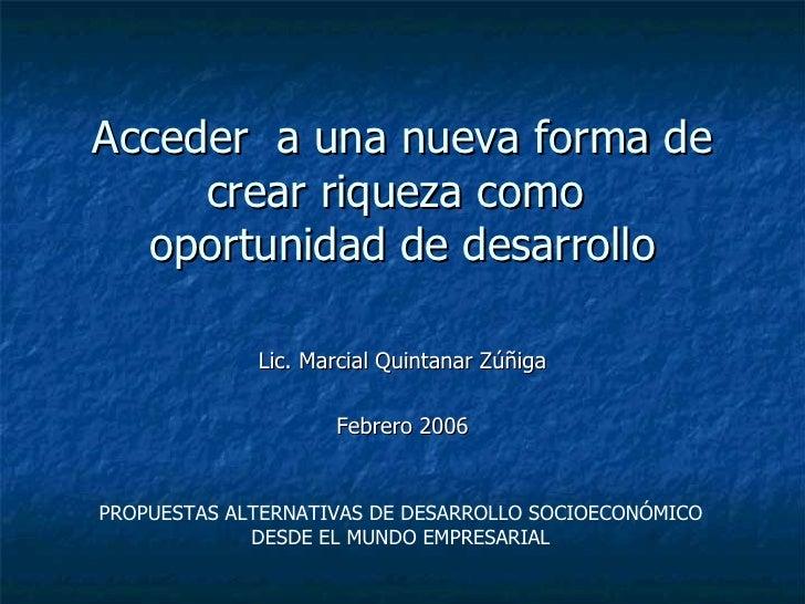 Acceder  a una nueva forma de crear riqueza como  oportunidad de desarrollo Lic. Marcial Quintanar Zúñiga Febrero 2006 PRO...