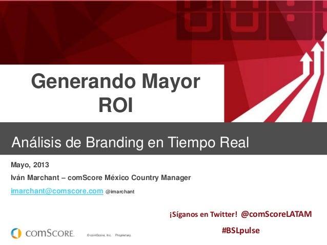 Generando Mayor ROI Análisis de Branding en Tiempo Real Mayo, 2013 Iván Marchant – comScore México Country Manager imarcha...