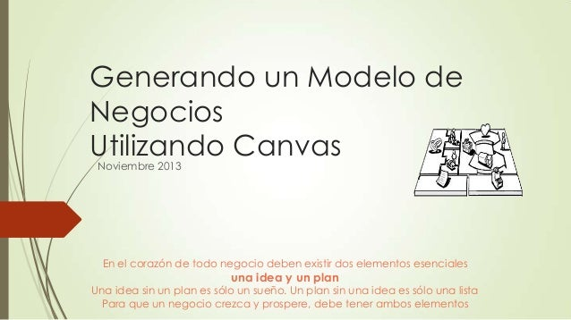 Generando un Modelo de Negocios Utilizando Canvas Noviembre 2013  En el corazón de todo negocio deben existir dos elemento...