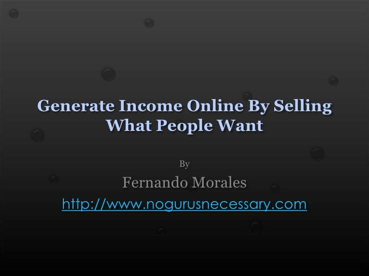 Generate Income Online By Selling What People Want<br />By<br />Fernando Morales<br />http://www.nogurusnecessary.com<br />