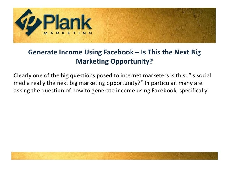 Generate Income Using Facebook – Is This the Next Big Marketing Opportunity?<br />Clearly one of the big questions posed t...