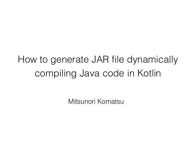 How to generate JAR file dynamically compiling Java code in Kotlin Mitsunori Komatsu