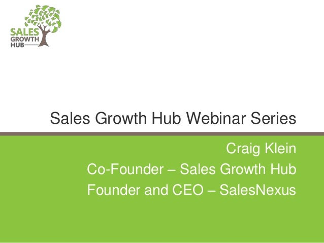 Craig Klein Co-Founder – Sales Growth Hub Founder and CEO – SalesNexus Sales Growth Hub Webinar Series