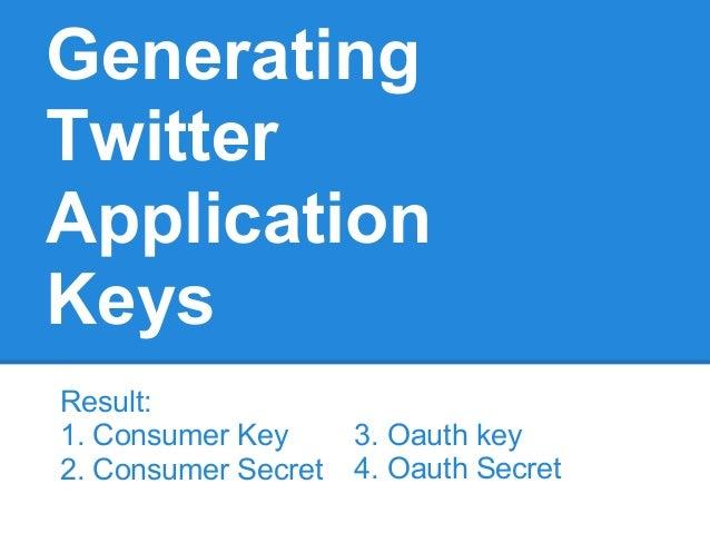 GeneratingTwitterApplicationKeysResult:1. Consumer Key2. Consumer Secret3. Oauth key4. Oauth Secret