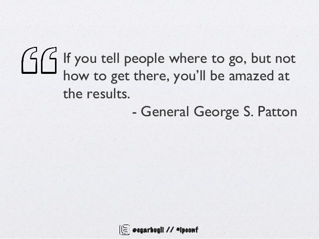 If you tell people where to go, but nothow to get there, you'll be amazed atthe results.             - General George S. P...