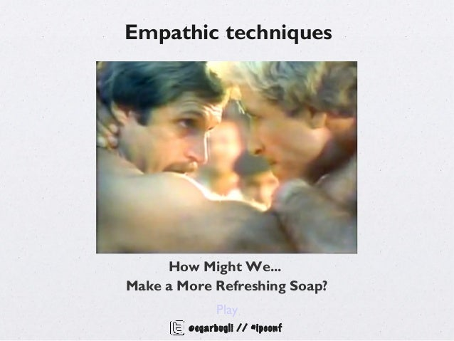 Empathic techniques     How Might We...Make a More Refreshing Soap?              Play        @egarbugli // #ipconf
