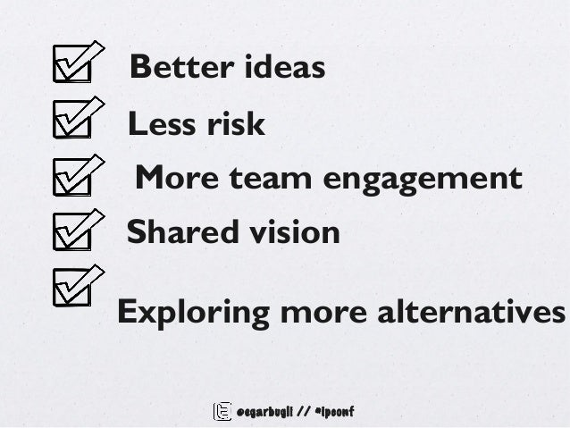 Better ideasLess risk More team engagementShared visionExploring more alternatives       @egarbugli // #ipconf