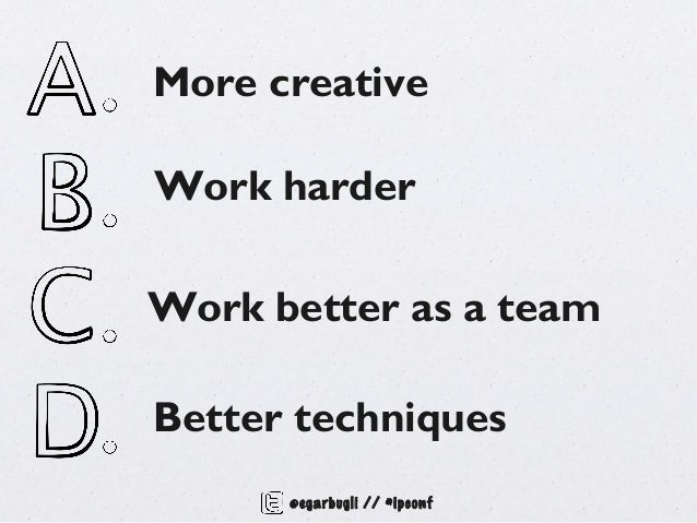 More creativeWork harderWork better as a teamBetter techniques      @egarbugli // #ipconf