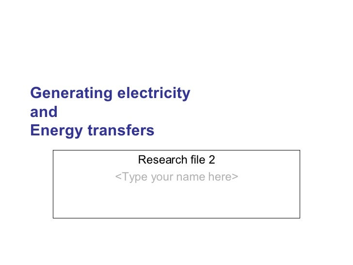 Generating electricity and  Energy transfers Research file 2 <Type your name here>