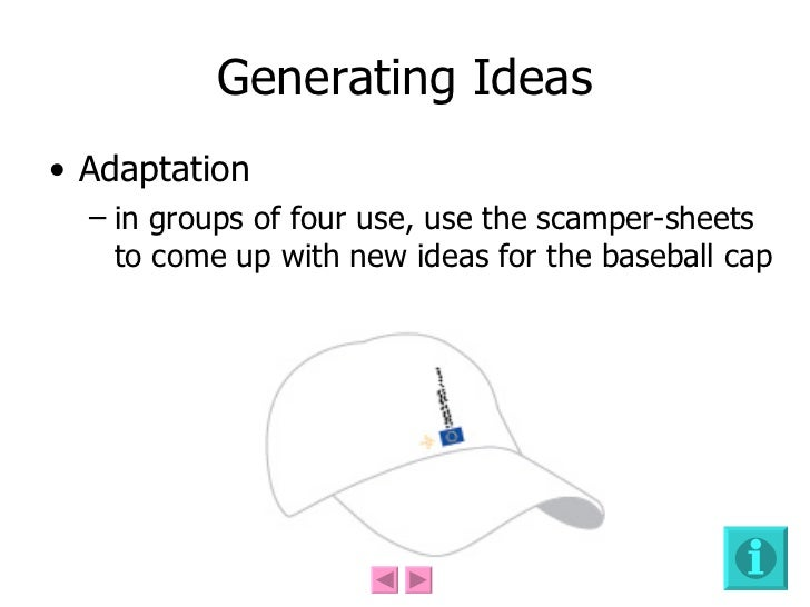 Generating Ideas <ul><li>Adaptation  </li></ul><ul><ul><li>in groups of four use, use the scamper-sheets to come up with n...
