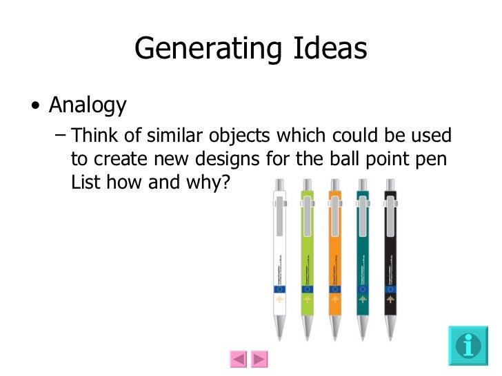 Generating Ideas <ul><li>Analogy </li></ul><ul><ul><li>Think of similar objects which could be used to create new designs ...