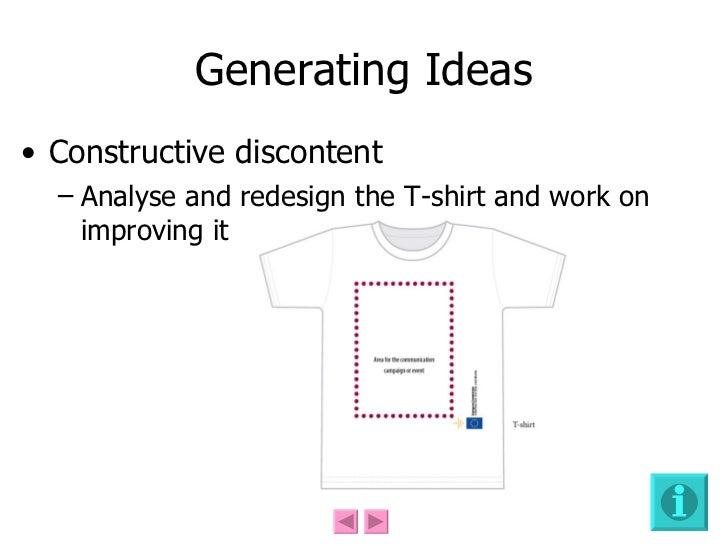 Generating Ideas <ul><li>Constructive discontent </li></ul><ul><ul><li>Analyse and redesign the T-shirt and work on improv...