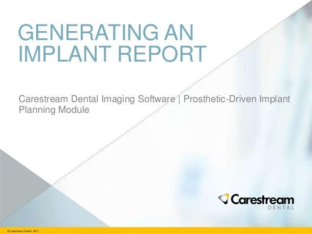 © Carestream Health, 2017 GENERATING AN IMPLANT REPORT Carestream Dental Imaging Software   Prosthetic-Driven Implant Plan...