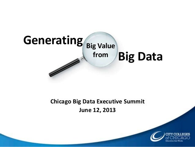 Chicago Big Data Executive Summit June 12, 2013 Big Value from Generating Big Data