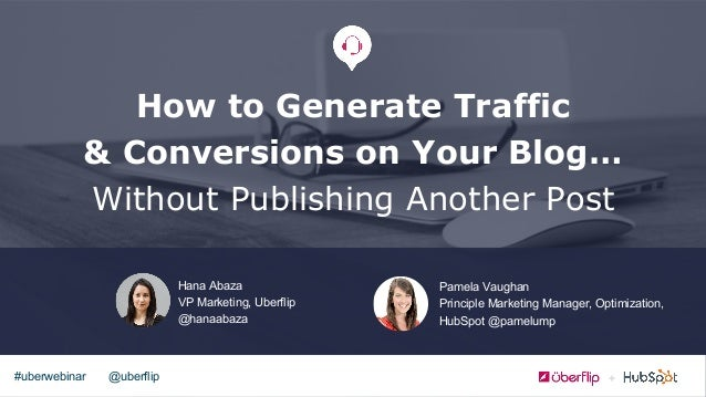 @uberflip#uberwebinar How to Generate Traffic & Conversions on Your Blog… Without Publishing Another Post Hana Abaza VP Ma...