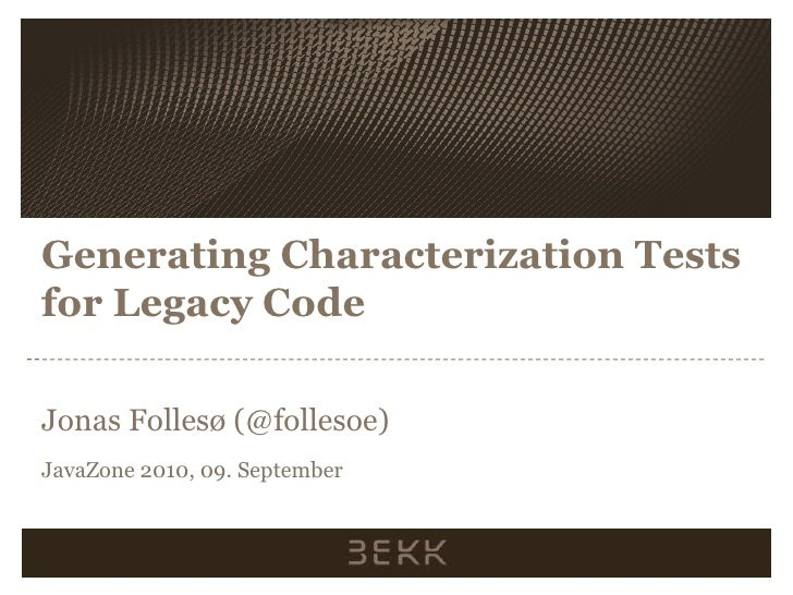 Generating Characterization Tests for Legacy Code<br />Jonas Follesø (@follesoe)<br />JavaZone 2010, 09. September<br />