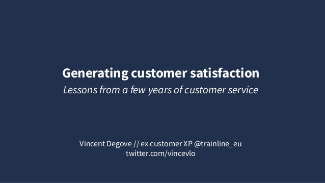 Generating customer satisfaction Vincent Degove // ex customer XP @trainline_eu twitter.com/vincevlo Lessons from a few ye...