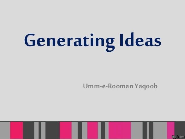 Generating Ideas  Umm-e-Rooman Yaqoob