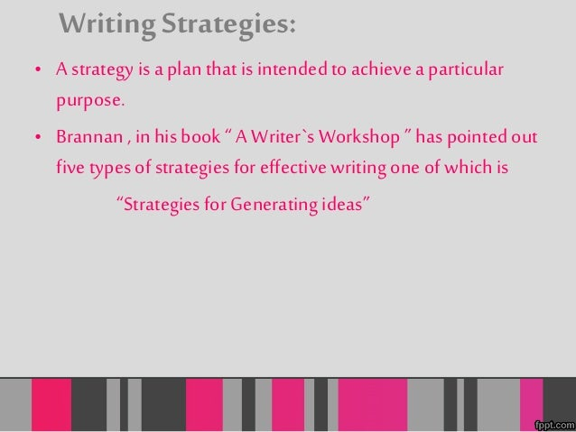 """Writing Strategies:  • A strategy is a plan that is intended to achieve a particular  purpose.  • Brannan , in his book """" ..."""