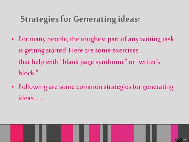 Strategies for Generating ideas:  • For many people, the toughest part of any writing task  is getting started. Here are s...