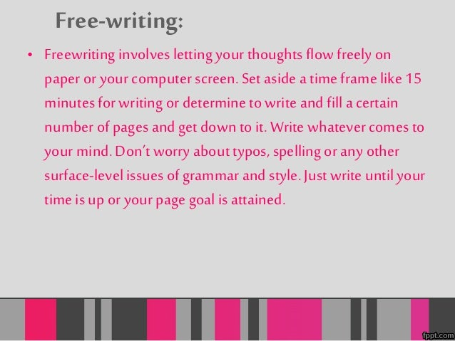 Free-writing:  • Freewriting involves letting your thoughts flow freely on  paper or your computer screen. Set aside a tim...