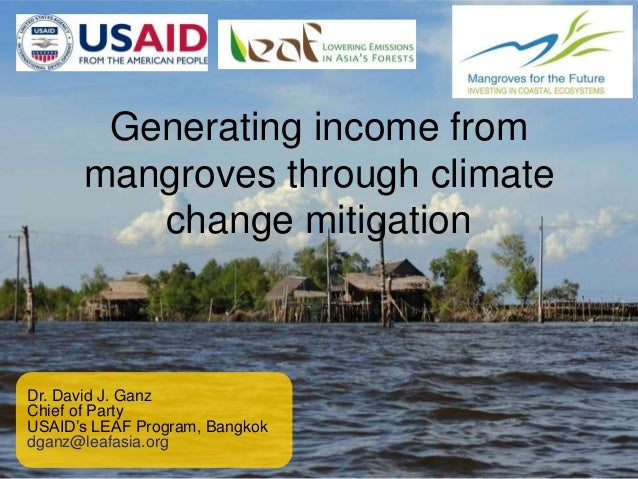 Generating income from mangroves through climate change mitigation Dr. David J. Ganz Chief of Party USAID's LEAF Program, ...