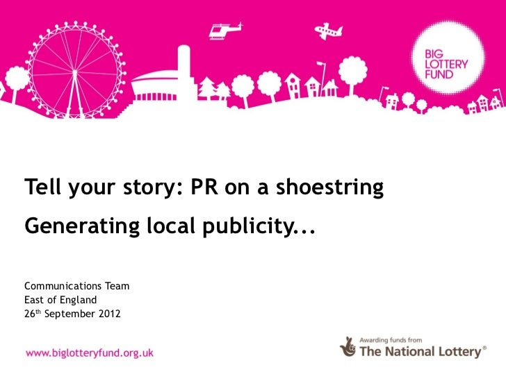 Tell your story: PR on a shoestringGenerating local publicity...Communications TeamEast of England26th September 2012