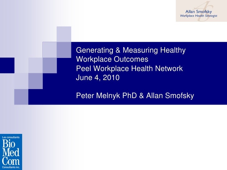Generating & Measuring Healthy Workplace Outcomes Peel Workplace Health Network June 4, 2010  Peter Melnyk PhD & Allan Smo...