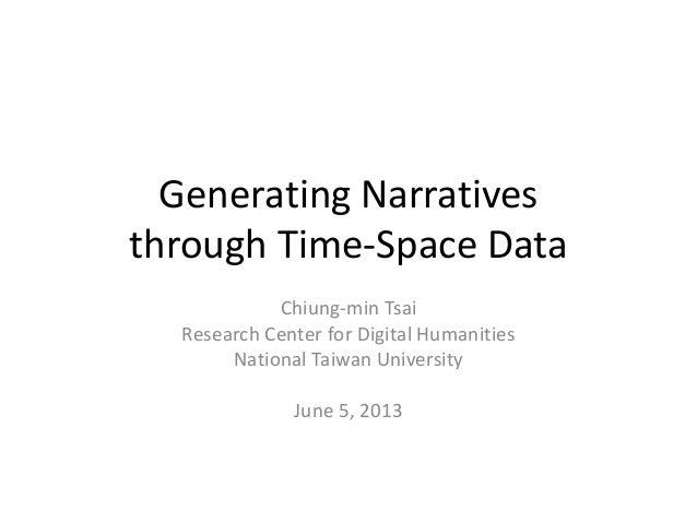 Generating Narratives through Time-Space Data Chiung-min Tsai Research Center for Digital Humanities National Taiwan Unive...