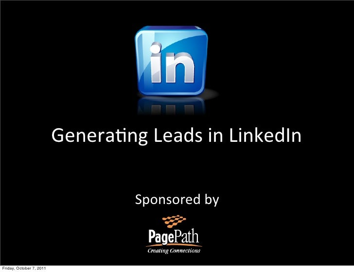 Genera&ng Leads in LinkedIn                                     Sponsored byFriday, October 7, 2011