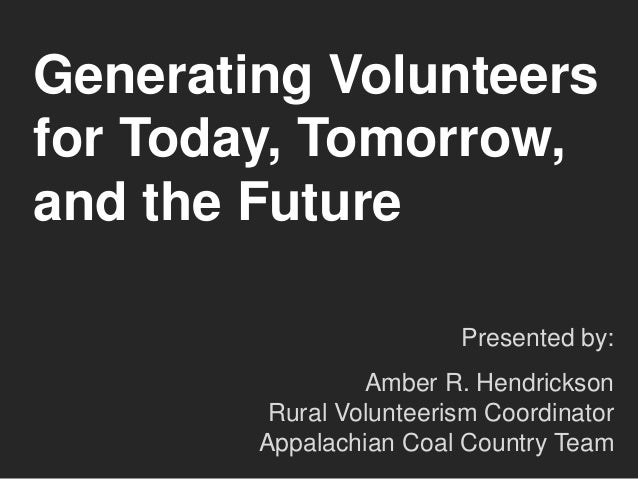 Generating Volunteers for Today, Tomorrow, and the Future Presented by:  Amber R. Hendrickson Rural Volunteerism Coordinat...