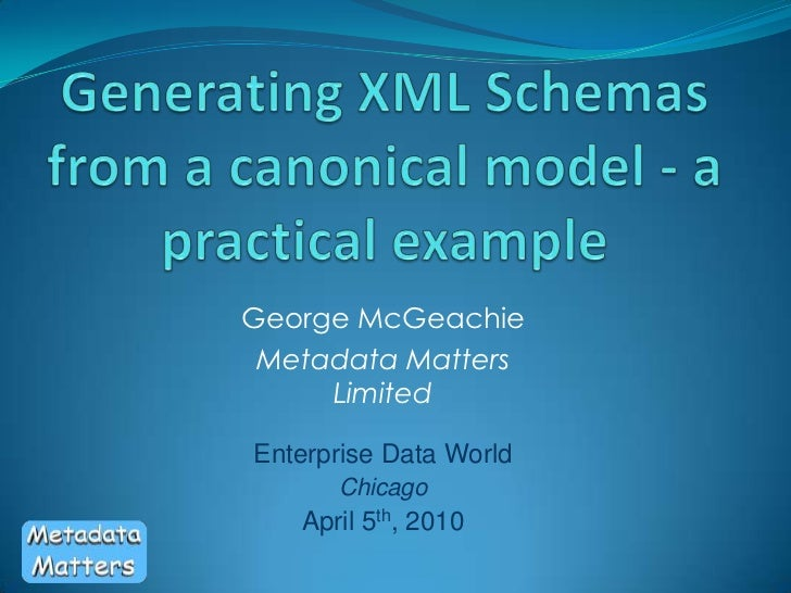Generating XML Schemas from a canonical model - a practical example<br />George McGeachie<br />Metadata Matters Limited<br...